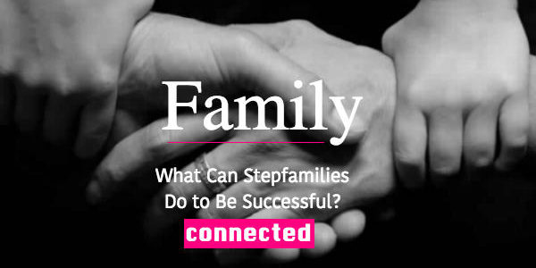 What Can Stepfamilies Do to Be Successful?